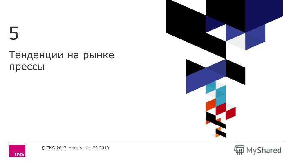 Тенденции на рынке прессы 5 © TNS 2013 Москва, 11.09.2013