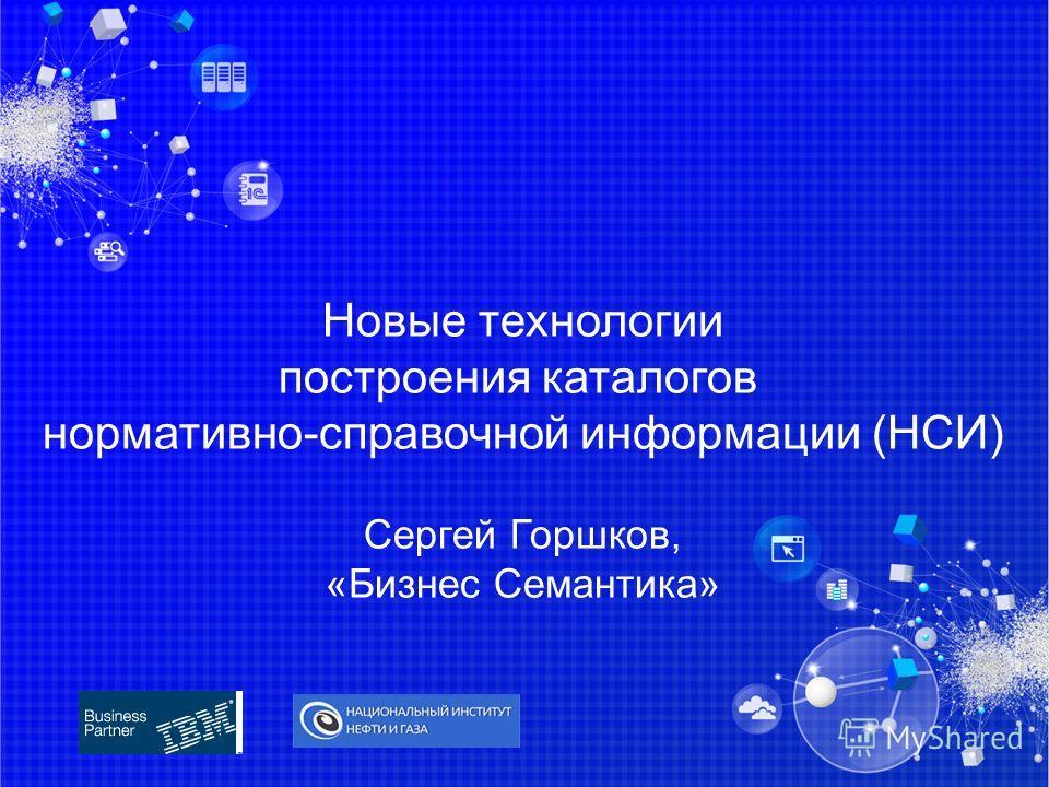Новые технологии построения каталогов нормативно-справочной информации (НСИ) Сергей Горшков, «Бизнес Семантика»