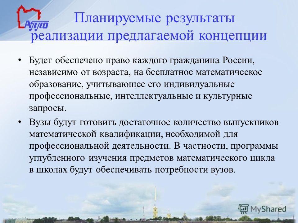 Планируемые результаты реализации предлагаемой концепции Будет обеспечено право каждого гражданина России, независимо от возраста, на бесплатное математическое образование, учитывающее его индивидуальные профессиональные, интеллектуальные и культурны