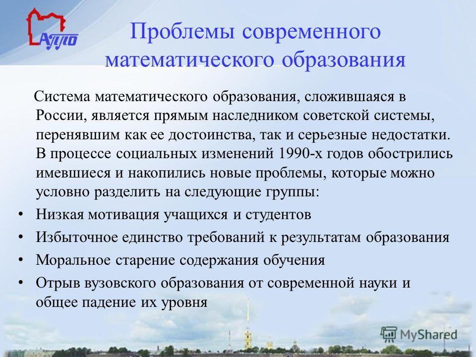 Проблемы современного математического образования Система математического образования, сложившаяся в России, является прямым наследником советской системы, перенявшим как ее достоинства, так и серьезные недостатки. В процессе социальных изменений 199