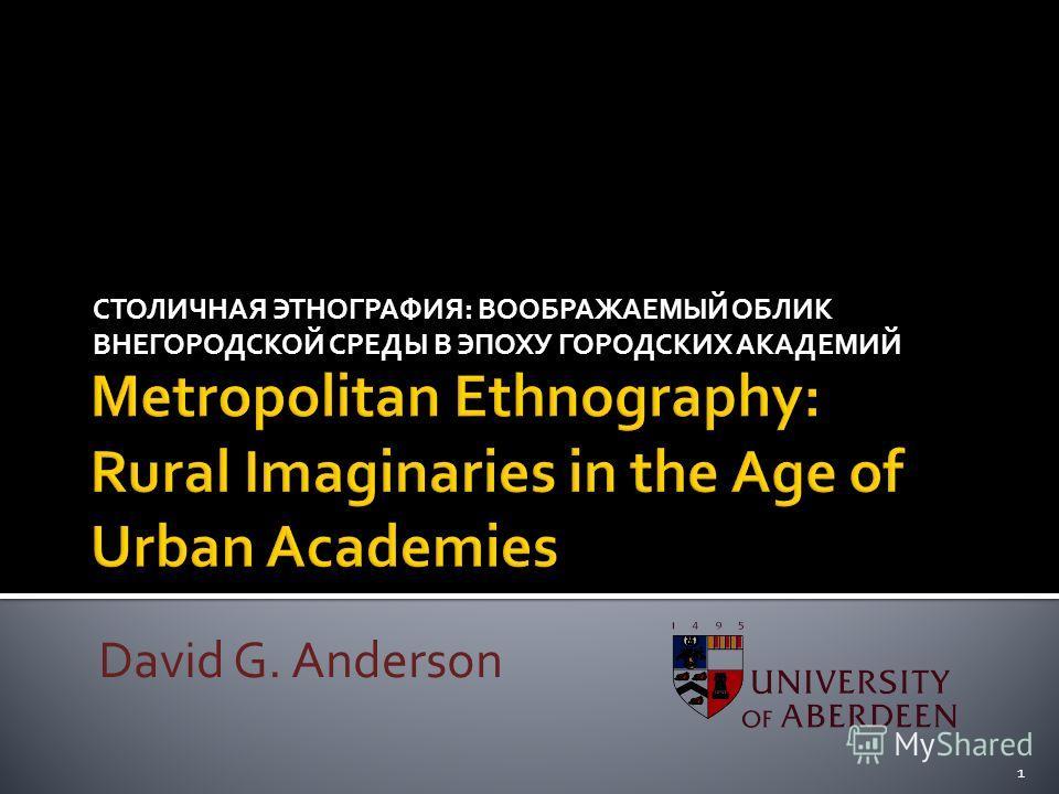 СТОЛИЧНАЯ ЭТНОГРАФИЯ: ВООБРАЖАЕМЫЙ ОБЛИК ВНЕГОРОДСКОЙ СРЕДЫ В ЭПОХУ ГОРОДСКИХ АКАДЕМИЙ David G. Anderson 1
