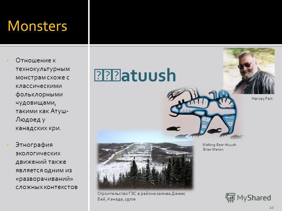 Monsters Отношение к технокультурным монстрам схоже с классическими фольклорными чудовищами, такими как Атуш- Людоед у канадских кри. Этнография экологических движений также является одним из «разворачиваний» сложных контекстов Строительство ГЭС в ра