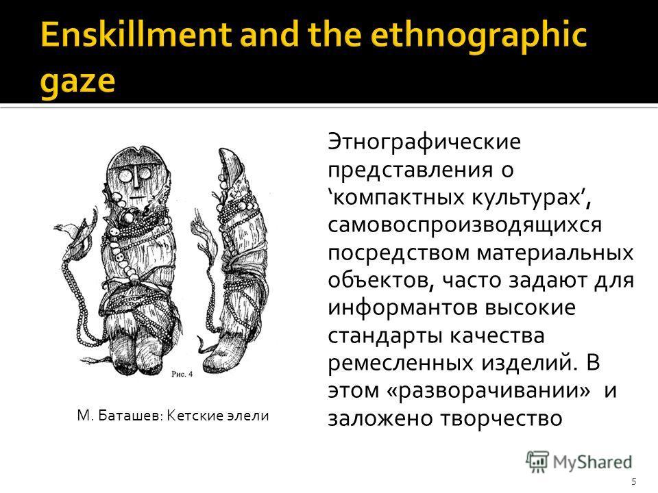 Этнографические представления окомпактных культурах, самовоспроизводящихся посредством материальных объектов, часто задают для информантов высокие стандарты качества ремесленных изделий. В этом «разворачивании» и заложено творчество 5 М. Баташев: Кет