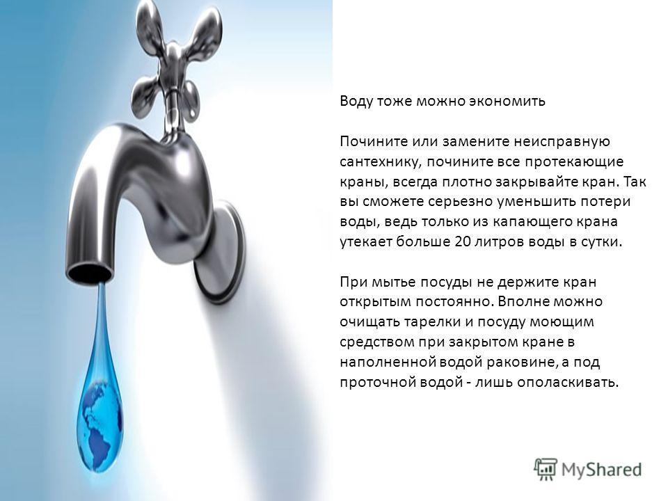 Воду тоже можно экономить Почините или замените неисправную сантехнику, почините все протекающие краны, всегда плотно закрывайте кран. Так вы сможете серьезно уменьшить потери воды, ведь только из капающего крана утекает больше 20 литров воды в сутки