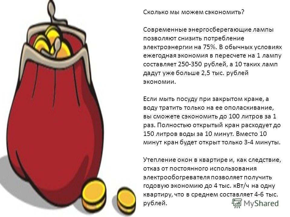Сколько мы можем сэкономить? Современные энергосберегающие лампы позволяют снизить потребление электроэнергии на 75%. В обычных условиях ежегодная экономия в пересчете на 1 лампу составляет 250-350 рублей, а 10 таких ламп дадут уже больше 2,5 тыс. ру