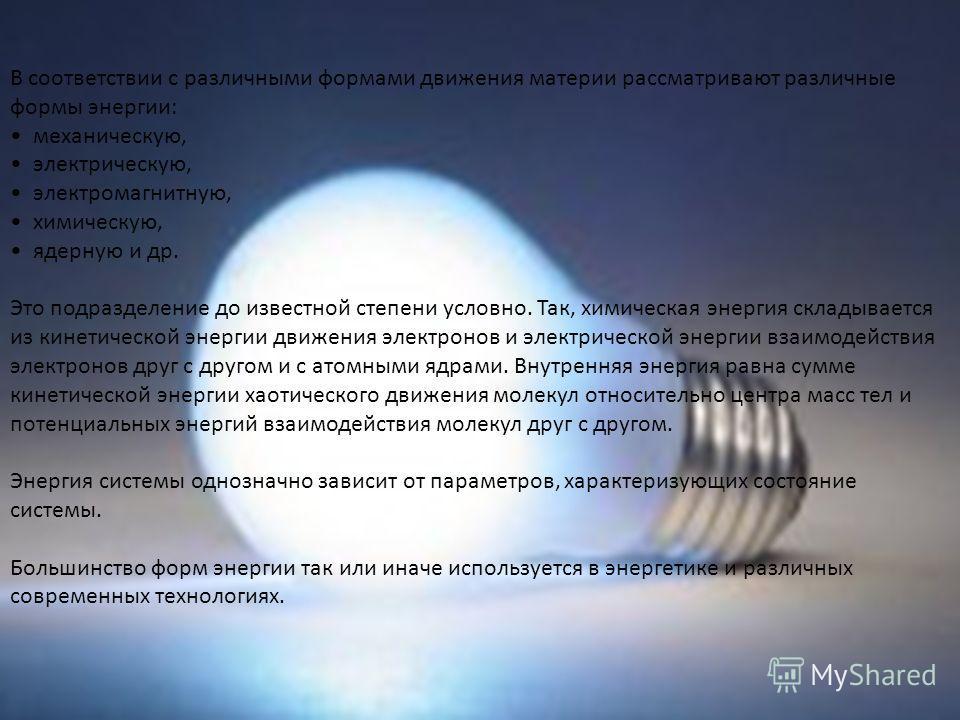 В соответствии с различными формами движения материи рассматривают различные формы энергии: механическую, электрическую, электромагнитную, химическую, ядерную и др. Это подразделение до известной степени условно. Так, химическая энергия складывается