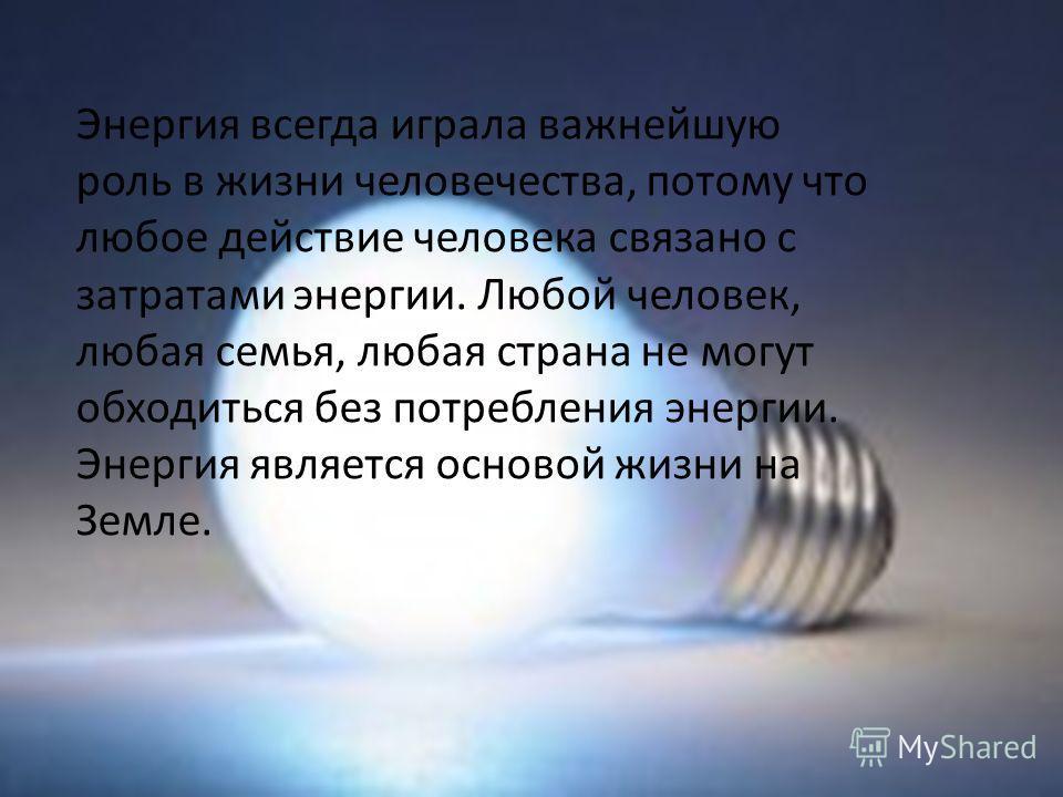 Энергия всегда играла важнейшую роль в жизни человечества, потому что любое действие человека связано с затратами энергии. Любой человек, любая семья, любая страна не могут обходиться без потребления энергии. Энергия является основой жизни на Земле.