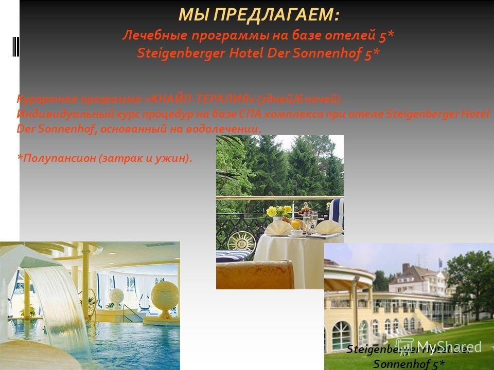 МЫ ПРЕДЛАГАЕМ: Лечебные программы на базе отелей 5* Steigenberger Hotel Der Sonnenhof 5* Курортная программа «КНАЙП-ТЕРАПИЯ» (7дней/6 ночей) Индивидуальный курс процедур на базе СПА комплекса при отеле Steigenberger Hotel Der Sonnenhof, основанный на