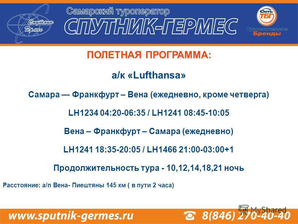ПОЛЕТНАЯ ПРОГРАММА: а/к «Lufthansa» Самара Франкфурт – Вена (ежедневно, кроме четверга) LH1234 04:20-06:35 / LH1241 08:45-10:05 Вена – Франкфурт – Самара (ежедневно) LH1241 18:35-20:05 / LH1466 21:00-03:00+1 Продолжительность тура - 10,12,14,18,21 но