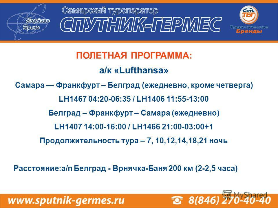 ПОЛЕТНАЯ ПРОГРАММА: а/к «Lufthansa» Самара Франкфурт – Белград (ежедневно, кроме четверга) LH1467 04:20-06:35 / LH1406 11:55-13:00 Белград – Франкфурт – Самара (ежедневно) LH1407 14:00-16:00 / LH1466 21:00-03:00+1 Продолжительность тура – 7, 10,12,14