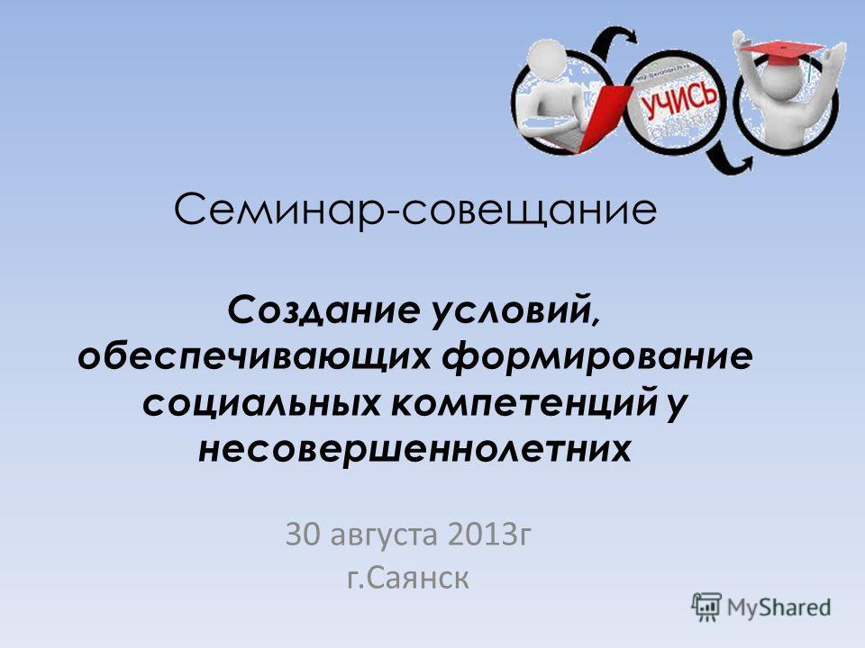Семинар-совещание Создание условий, обеспечивающих формирование социальных компетенций у несовершеннолетних 30 августа 2013г г.Саянск