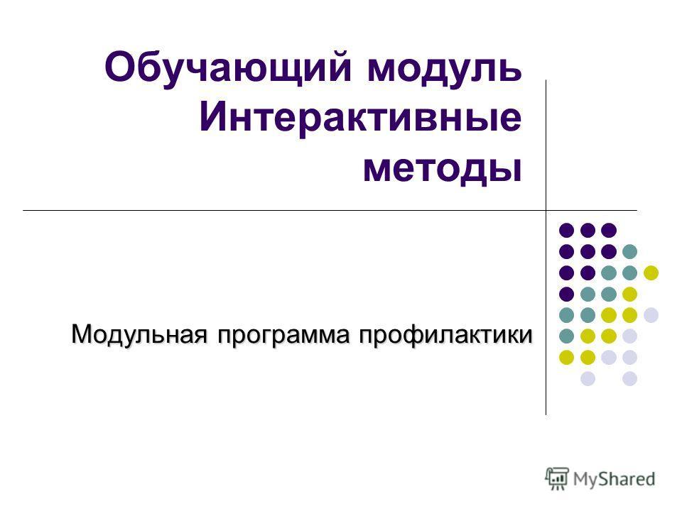 Обучающий модуль Интерактивные методы Модульная программа профилактики