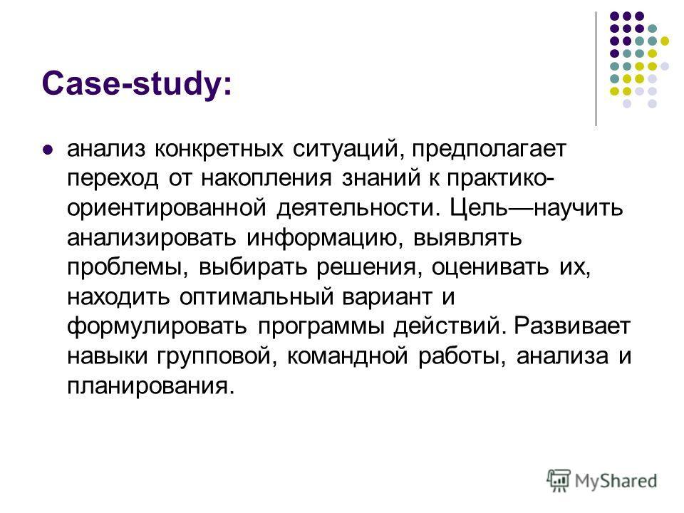 Case-study: анализ конкретных ситуаций, предполагает переход от накопления знаний к практико- ориентированной деятельности. Цельнаучить анализировать информацию, выявлять проблемы, выбирать решения, оценивать их, находить оптимальный вариант и формул