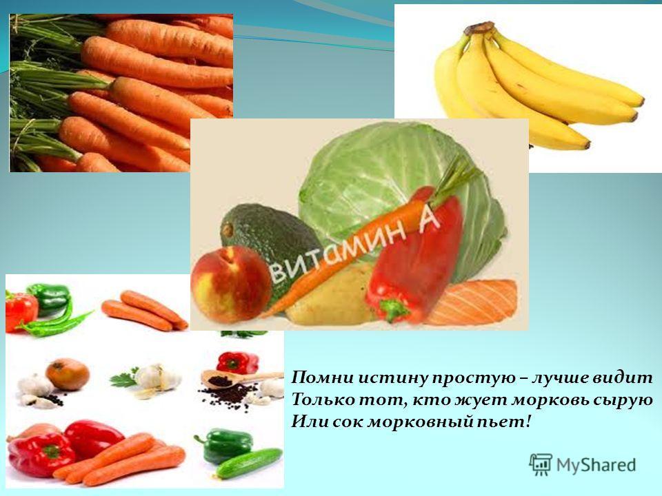 Помни истину простую – лучше видит Только тот, кто жует морковь сырую Или сок морковный пьет!