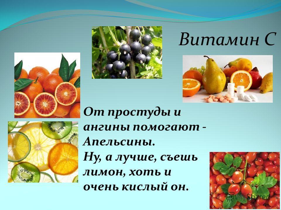 Витамин С От простуды и ангины помогают - Апельсины. Ну, а лучше, съешь лимон, хоть и очень кислый он.