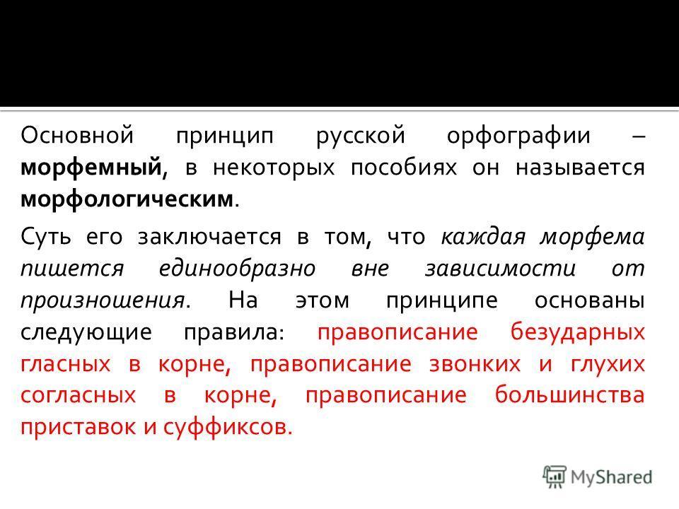 Основной принцип русской орфографии – морфемный, в некоторых пособиях он называется морфологическим. Суть его заключается в том, что каждая морфема пишется единообразно вне зависимости от произношения. На этом принципе основаны следующие правила: пра