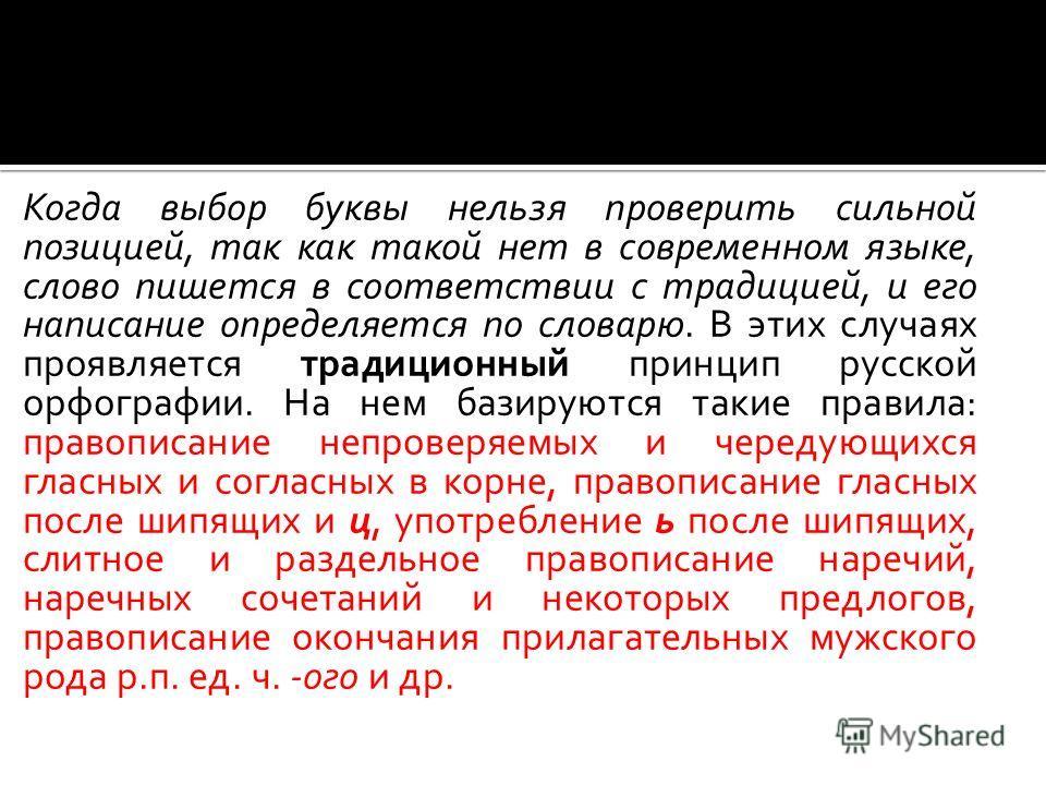 Когда выбор буквы нельзя проверить сильной позицией, так как такой нет в современном языке, слово пишется в соответствии с традицией, и его написание определяется по словарю. В этих случаях проявляется традиционный принцип русской орфографии. На нем