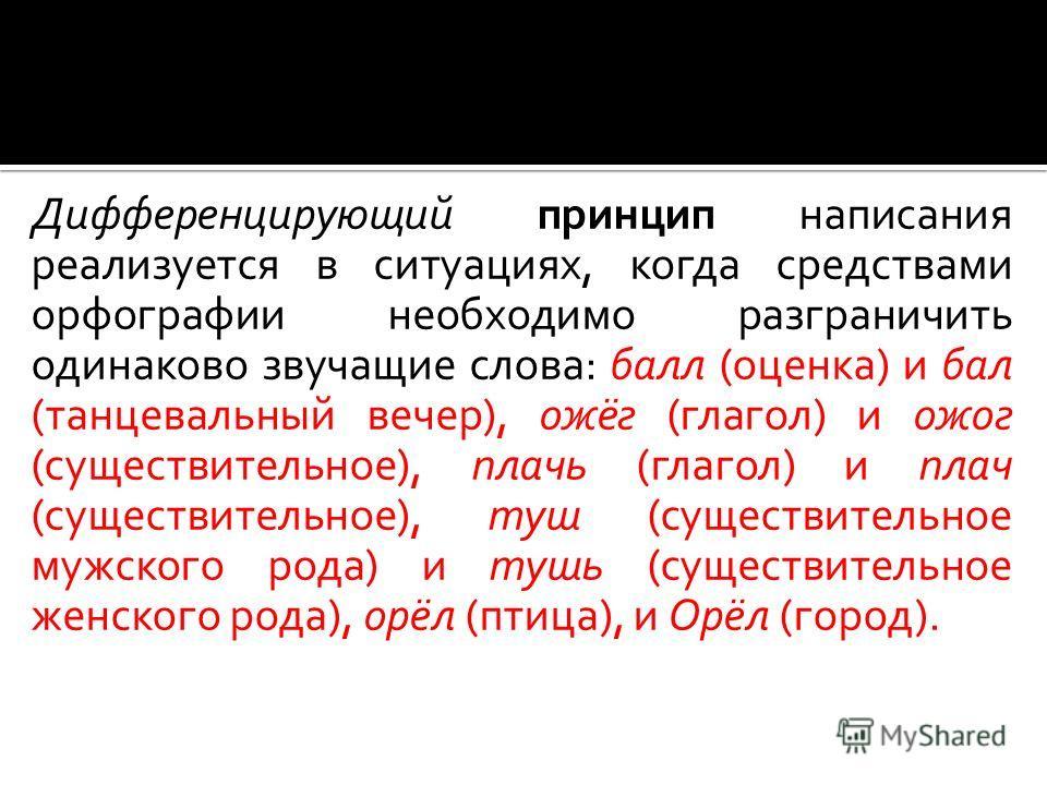 Дифференцирующий принцип написания реализуется в ситуациях, когда средствами орфографии необходимо разграничить одинаково звучащие слова: балл (оценка) и бал (танцевальный вечер), ожёг (глагол) и ожог (существительное), плачь (глагол) и плач (существ