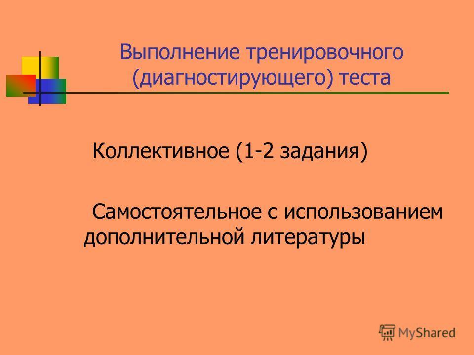 Выполнение тренировочного (диагностирующего) теста Коллективное (1-2 задания) Самостоятельное с использованием дополнительной литературы