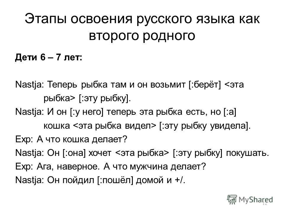 Этапы освоения русского языка как второго родного Дети 6 – 7 лет: Nastja: Теперь рыбка там и он возьмит [:берёт]  [:эту рыбку]. Nastja: И он [:у него] теперь эта рыбка есть, но [:а] кошка [:эту рыбку увидела]. Exp: А что кошка делает? Nastja: Он [:он