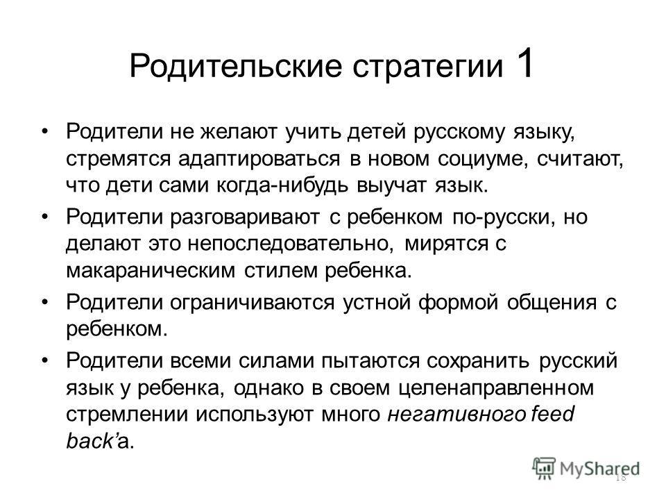Родительские стратегии 1 Родители не желают учить детей русскому языку, стремятся адаптироваться в новом социуме, считают, что дети сами когда-нибудь выучат язык. Родители разговаривают с ребенком по-русски, но делают это непоследовательно, мирятся с