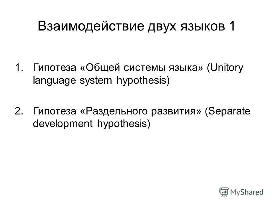 Взаимодействие двух языков 1 1.Гипотеза «Общей системы языка» (Unitory language system hypothesis) 2.Гипотеза «Раздельного развития» (Separate development hypothesis) 6