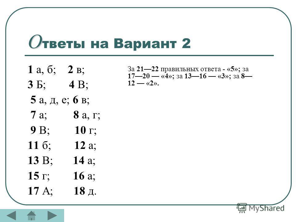 О О тветы на Вариант 2 1 а, б; 2 в; 3 Б; 4 В; 5 а, д, е; 6 в; 7 а; 8 а, г; 9 В; 10 г; 11 б; 12 а; 13 В; 14 а; 15 г; 16 а; 17 А; 18 д. За 2122 правильных ответа - «5»; за 1720 «4»; за 1316 «3»; за 8 12 «2».