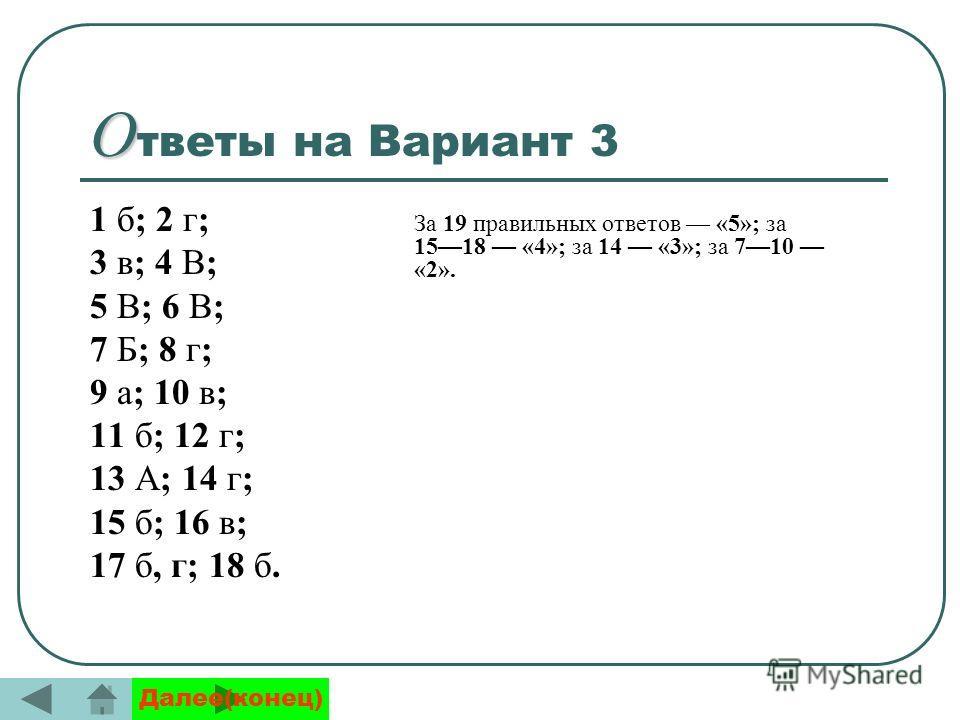 О О тветы на Вариант 3 1 б; 2 г; 3 в; 4 В; 5 В; 6 В; 7 Б; 8 г; 9 а; 10 в; 11 б; 12 г; 13 А; 14 г; 15 б; 16 в; 17 б, г; 18 б. За 19 правильных ответов «5»; за 1518 «4»; за 14 «3»; за 710 «2». Далее(конец)