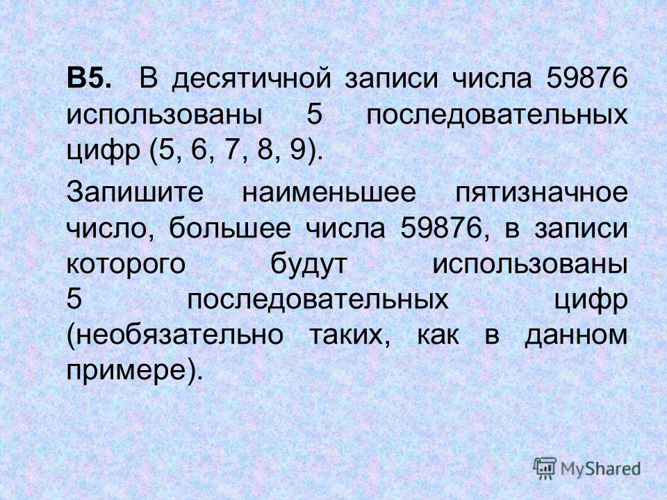 В5. В десятичной записи числа 59876 использованы 5 последовательных цифр (5, 6, 7, 8, 9). Запишите наименьшее пятизначное число, большее числа 59876, в записи которого будут использованы 5 последовательных цифр (необязательно таких, как в данном прим