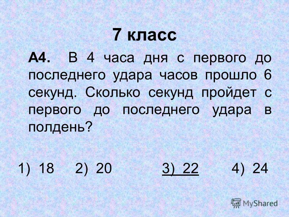 7 класс А4. В 4 часа дня с первого до последнего удара часов прошло 6 секунд. Сколько секунд пройдет с первого до последнего удара в полдень? 1) 182) 203) 22 4) 24