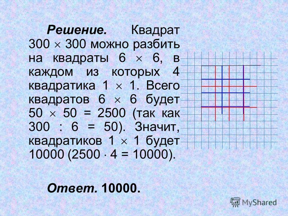 Решение. Квадрат 300 300 можно разбить на квадраты 6 6, в каждом из которых 4 квадратика 1 1. Всего квадратов 6 6 будет 50 50 = 2500 (так как 300 : 6 = 50). Значит, квадратиков 1 1 будет 10000 (2500 4 = 10000). Ответ. 10000.