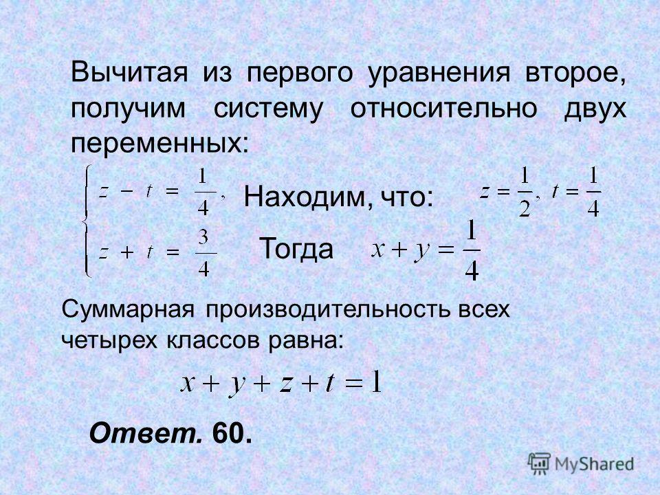 Вычитая из первого уравнения второе, получим систему относительно двух переменных: Находим, что: Тогда Суммарная производительность всех четырех классов равна: Ответ. 60.