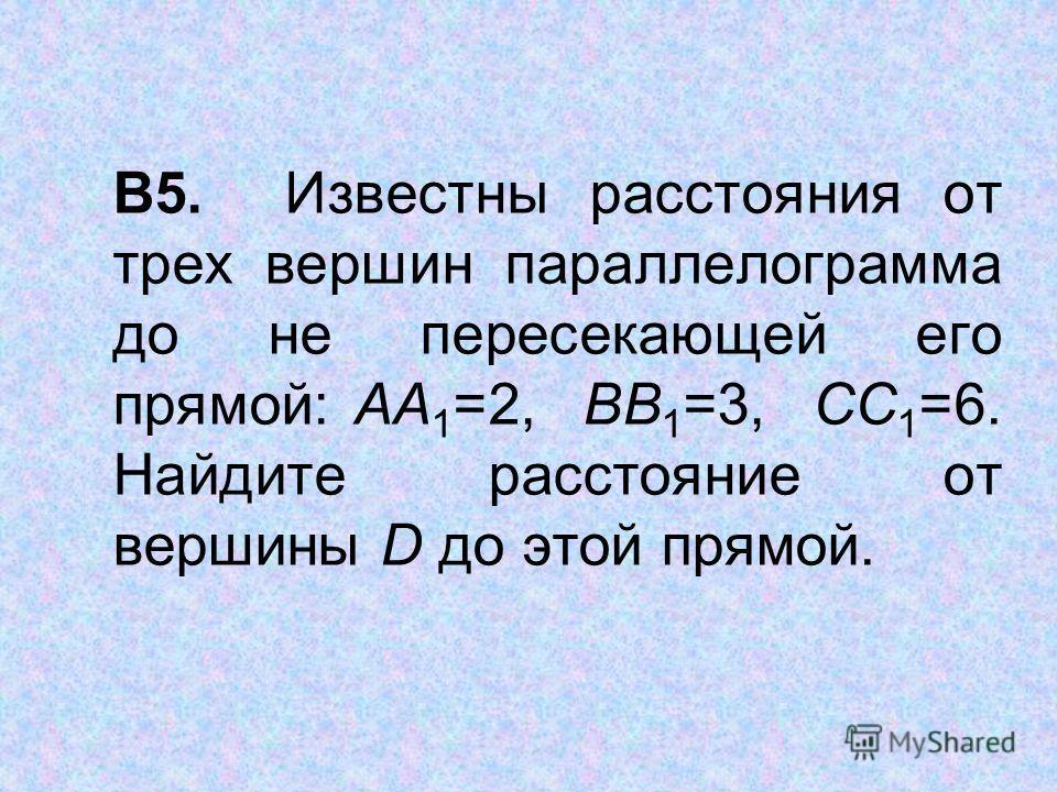В5. Известны расстояния от трех вершин параллелограмма до не пересекающей его прямой: АА 1 =2, ВВ 1 =3, СС 1 =6. Найдите расстояние от вершины D до этой прямой.