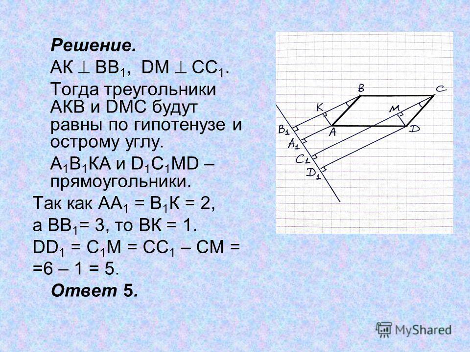 Решение. АК ВВ 1, DM CC 1. Тогда треугольники АКВ и DMC будут равны по гипотенузе и острому углу. А 1 В 1 КА и D 1 C 1 MD – прямоугольники. Так как АА 1 = В 1 К = 2, а ВВ 1 = 3, то ВК = 1. DD 1 = С 1 М = СС 1 – СМ = =6 – 1 = 5. Ответ 5.