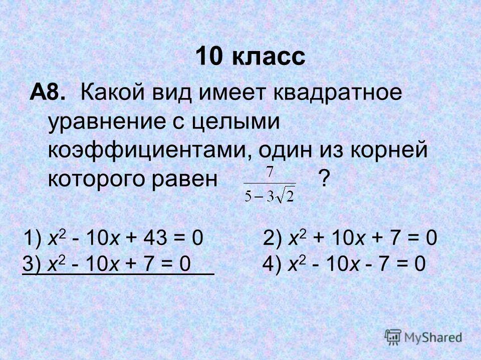 10 класс А8. Какой вид имеет квадратное уравнение с целыми коэффициентами, один из корней которого равен ? 1) x 2 10x + 43 = 02) x 2 + 10x + 7 = 0 3) x 2 10x + 7 = 04) x 2 10x 7 = 0
