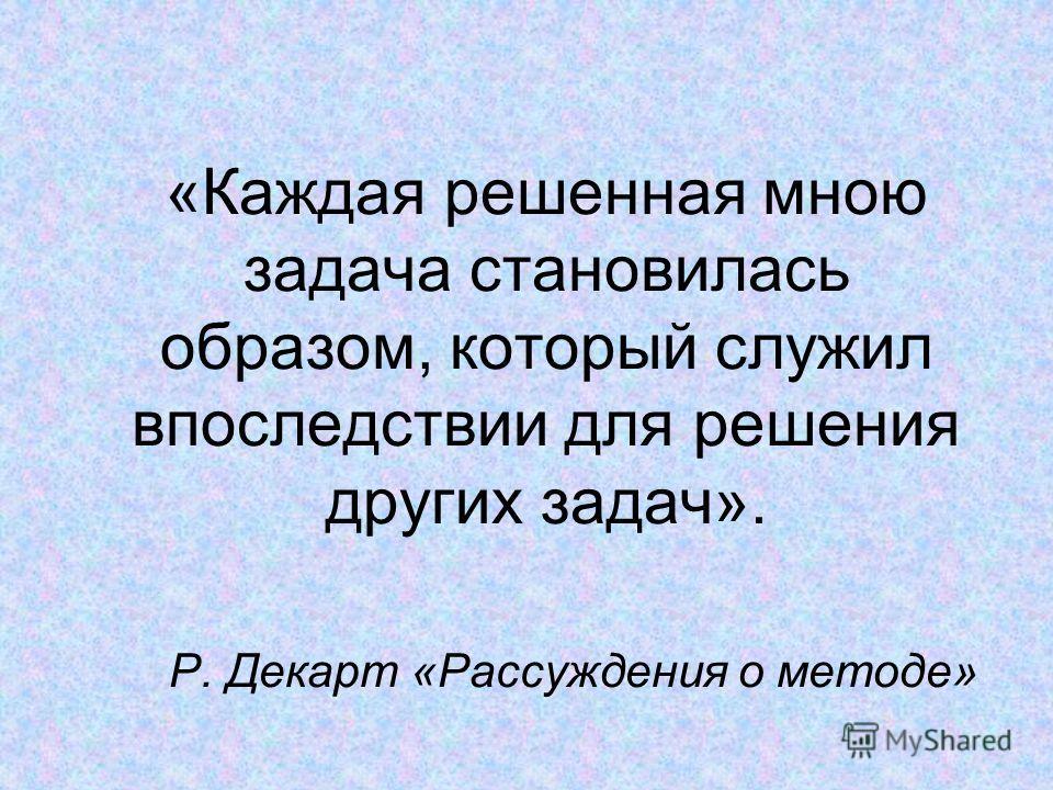 «Каждая решенная мною задача становилась образом, который служил впоследствии для решения других задач». Р. Декарт «Рассуждения о методе»