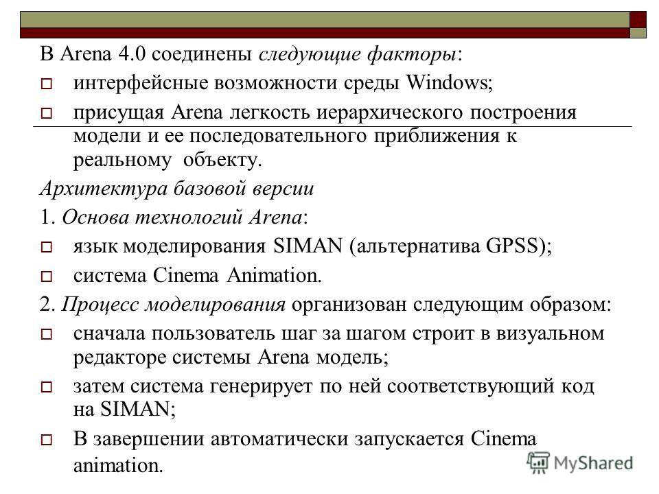 В Arena 4.0 соединены следующие факторы: интерфейсные возможности среды Windows; присущая Arena легкость иерархического построения модели и ее последовательного приближения к реальному объекту. Архитектура базовой версии 1. Основа технологий Arena: я