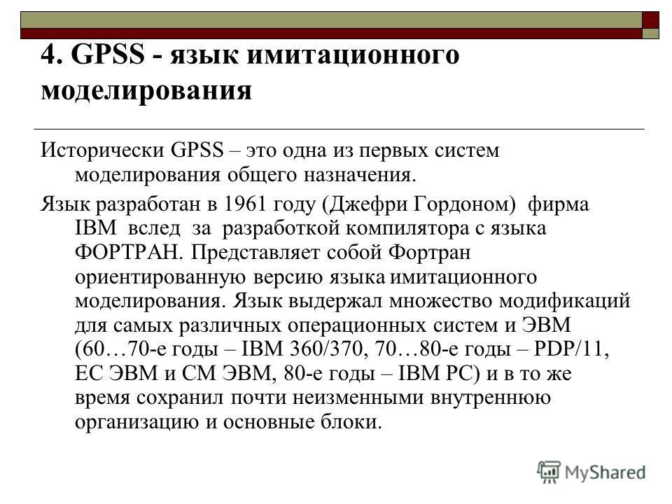 4. GPSS - язык имитационного моделирования Исторически GPSS – это одна из первых систем моделирования общего назначения. Язык разработан в 1961 году (Джефри Гордоном) фирма IBM вслед за разработкой компилятора с языка ФОРТРАН. Представляет собой Форт