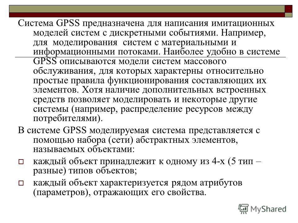 Система GPSS предназначена для написания имитационных моделей систем с дискретными событиями. Например, для моделирования систем с материальными и информационными потоками. Наиболее удобно в системе GPSS описываются модели систем массового обслуживан