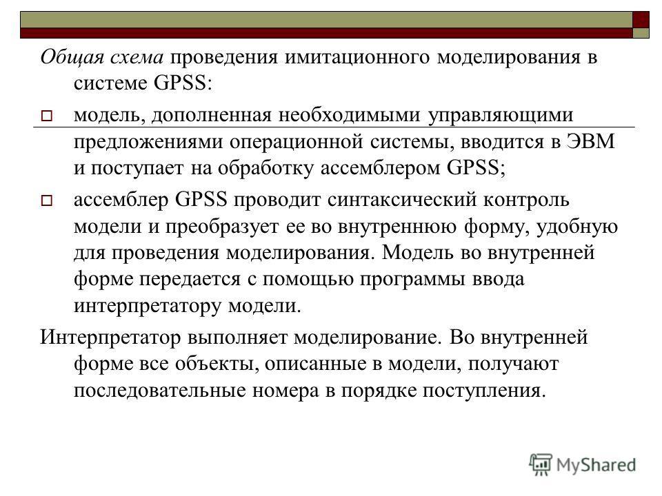 Общая схема проведения имитационного моделирования в системе GPSS: модель, дополненная необходимыми управляющими предложениями операционной системы, вводится в ЭВМ и поступает на обработку ассемблером GPSS; ассемблер GPSS проводит синтаксический конт