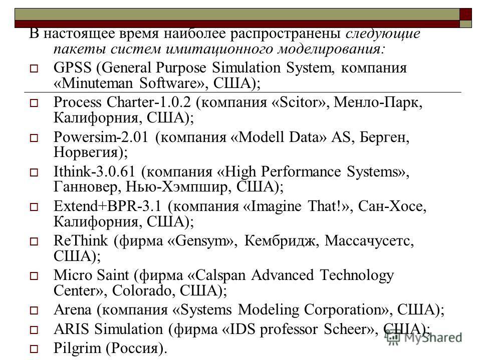 В настоящее время наиболее распространены следующие пакеты систем имитационного моделирования: GPSS (General Purpose Simulation System, компания «Minuteman Software», США); Process Charter-1.0.2 (компания «Scitor», Менло-Парк, Калифорния, США); Power