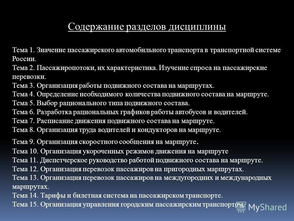Содержание разделов дисциплины Тема 1. Значение пассажирского автомобильного транспорта в транспортной системе России. Тема 2. Пассажиропотоки, их характеристика. Изучение спроса на пассажирские перевозки. Тема 3. Организация работы подвижного состав