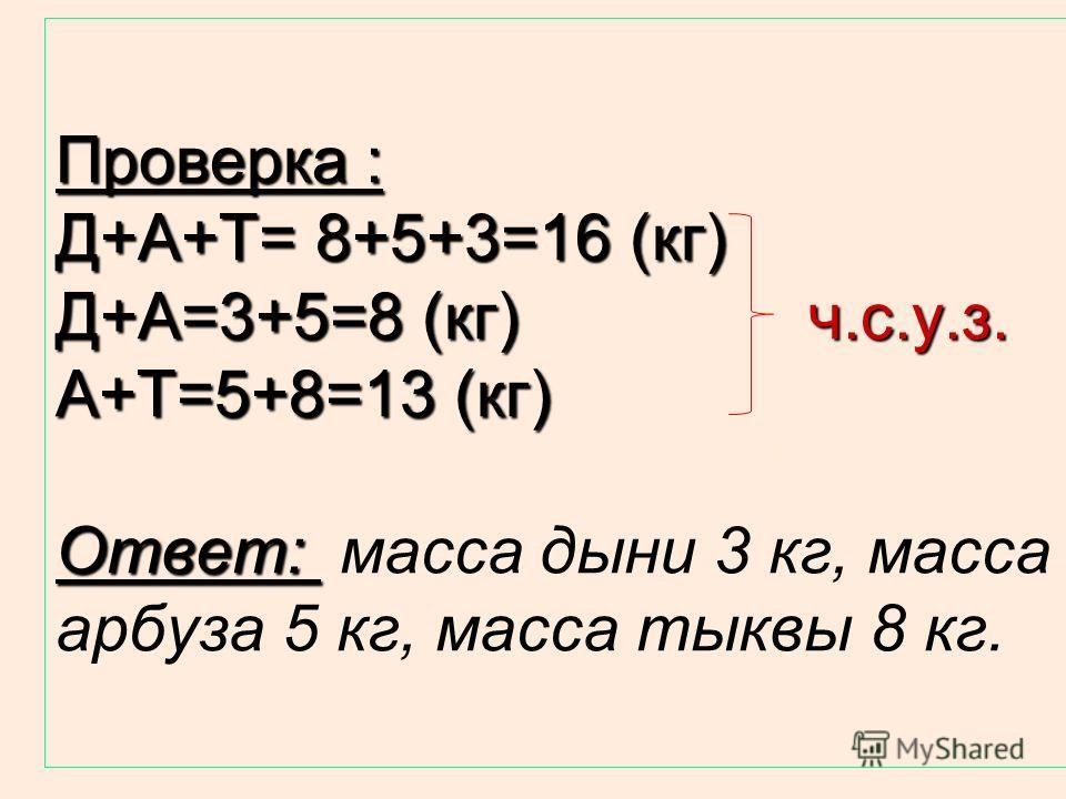 Решение задачи: Д + А + Т = 16 Д + А = 8 => T = 16 – 8 = 8 (кг); A + T = 13 => Д = 16 – 13= 3 (кг). A + T = 13 => Д = 16 – 13= 3 (кг). Значение «А» можно найти из уравнения (2): А=8-Д; А=8-3=5 (кг) или из уравнения (3): А=13-8=5 (кг).