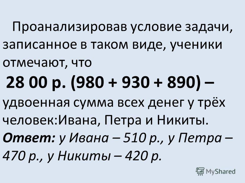В случае затруднений учитель предлагает ввести обозначения: у Ивана было р., у Петра - р., у Никиты - р. – и выполнить краткую запись условия: + = 980 р. + = 930 р. + = 890 р.
