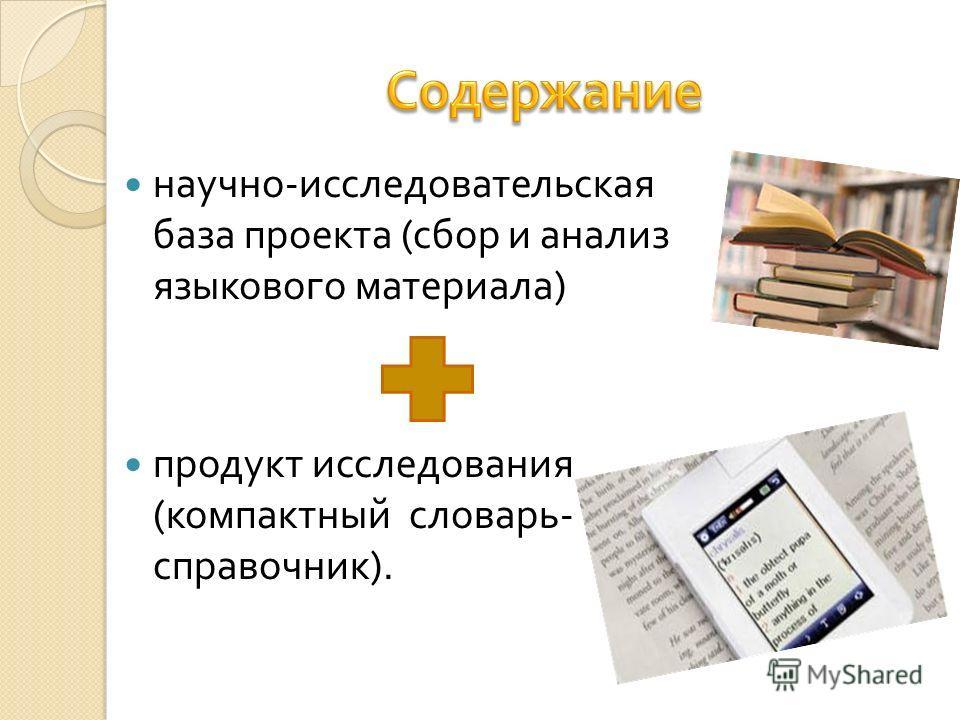 научно - исследовательская база проекта ( сбор и анализ языкового материала ) продукт исследования ( компактный словарь - справочник ).