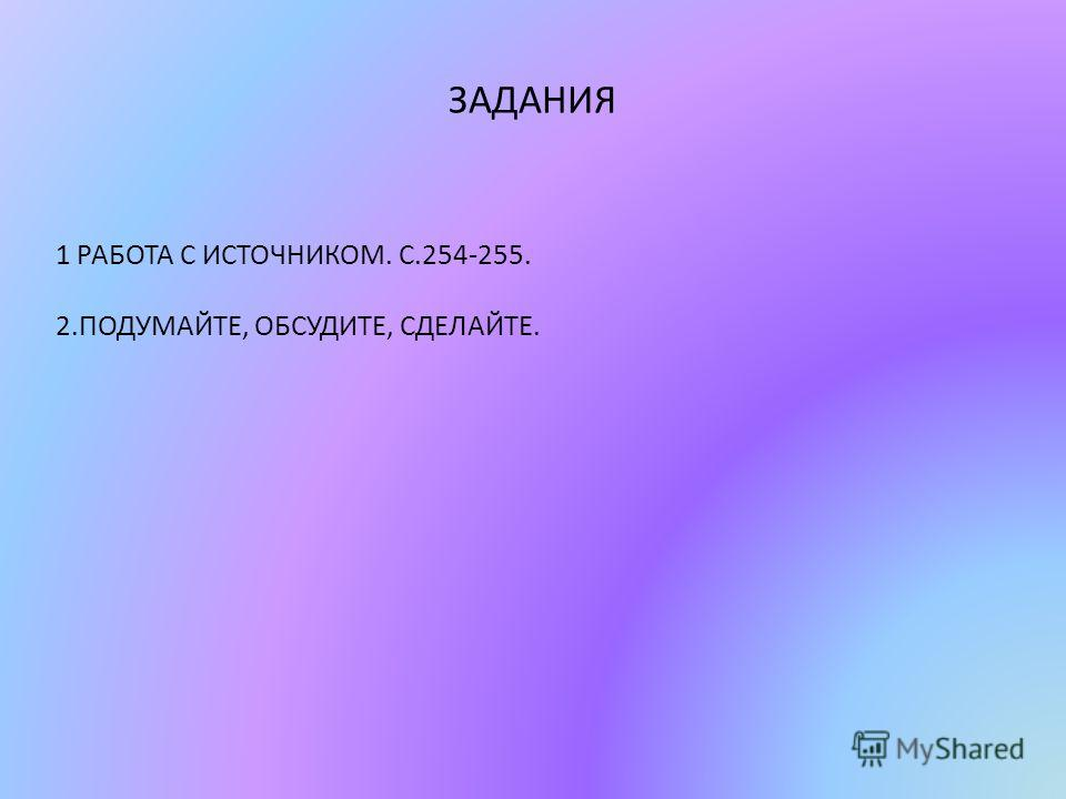 ЗАДАНИЯ 1 РАБОТА С ИСТОЧНИКОМ. С.254-255. 2.ПОДУМАЙТЕ, ОБСУДИТЕ, СДЕЛАЙТЕ.