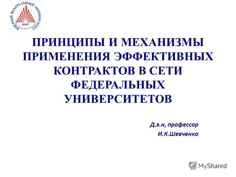 ПРИНЦИПЫ И МЕХАНИЗМЫ ПРИМЕНЕНИЯ ЭФФЕКТИВНЫХ КОНТРАКТОВ В СЕТИ ФЕДЕРАЛЬНЫХ УНИВЕРСИТЕТОВ Д.э.н, профессор И.К.Шевченко