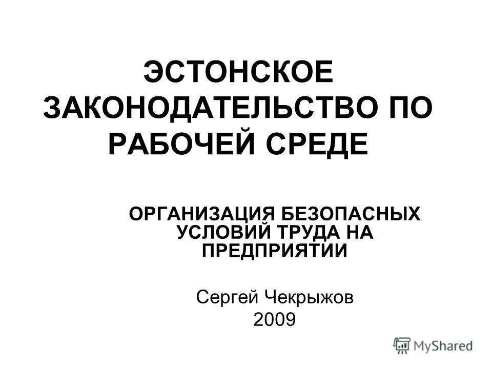 ЭСТОНСКОЕ ЗАКОНОДАТЕЛЬСТВО ПО РАБОЧЕЙ СРЕДЕ ОРГАНИЗАЦИЯ БЕЗОПАСНЫХ УСЛОВИЙ ТРУДА НА ПРЕДПРИЯТИИ Сергей Чекрыжов 2009
