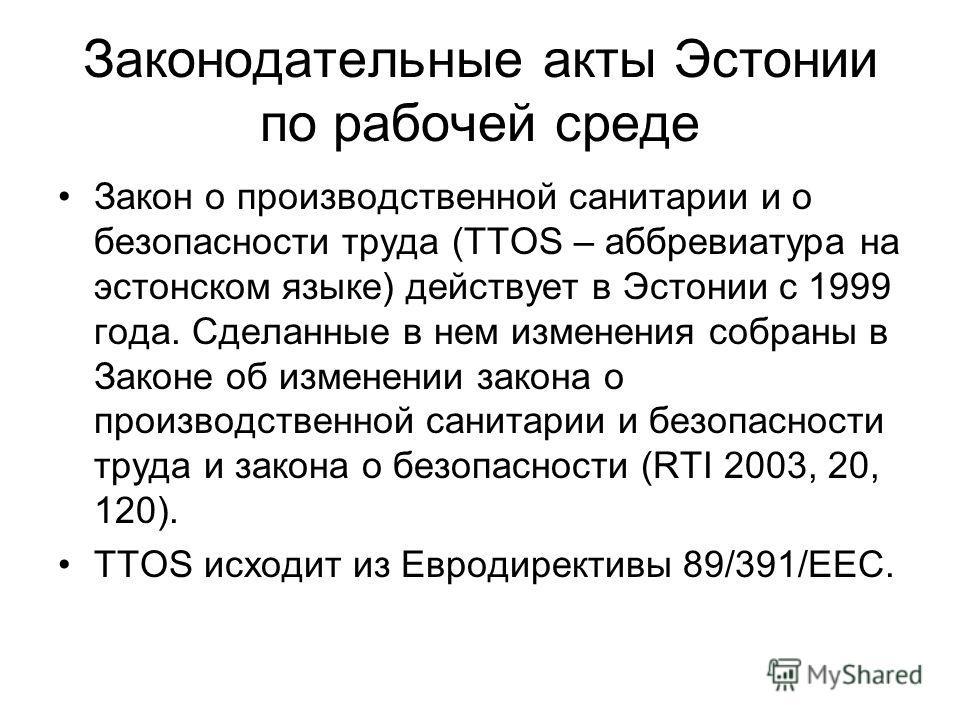 Законодательные акты Эстонии по рабочей среде Закон о производственной санитарии и о безопасности труда (TTOS – аббревиатура на эстонском языке) действует в Эстонии с 1999 года. Сделанные в нем изменения собраны в Законе об изменении закона о произво