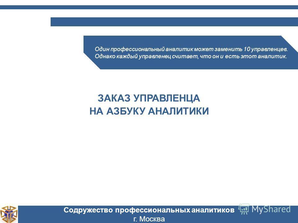 Содружество профессиональных аналитиков г. Москва Один профессиональный аналитик может заменить 10 управленцев. Однако каждый управленец считает, что он и есть этот аналитик. ЗАКАЗ УПРАВЛЕНЦА НА АЗБУКУ АНАЛИТИКИ